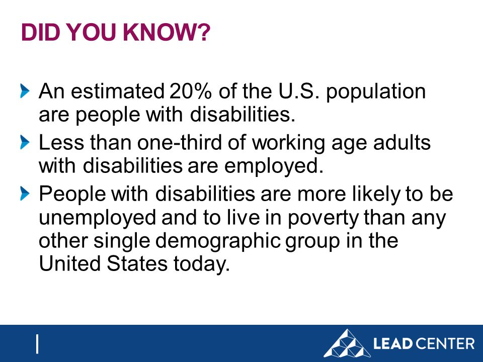 DID YOU KNOW. An estimated 20% of the U.S. population are people with disabilities.