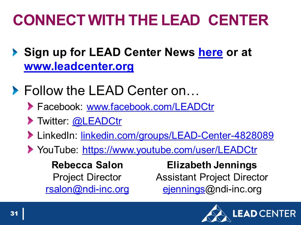 CONNECT WITH THE LEAD CENTER Sign up for LEAD Center News here or at www.leadcenter.orghere www.leadcenter.org Follow the LEAD Center on… Facebook: www.facebook.com/LEADCtrwww.facebook.com/LEADCtr Twitter: @LEADCtr@LEADCtr LinkedIn: linkedin.com/groups/LEAD-Center-4828089linkedin.com/groups/LEAD-Center-4828089 YouTube: https://www.youtube.com/user/LEADCtrhttps://www.youtube.com/user/LEADCtr 31 Rebecca Salon Project Director rsalon@ndi-inc.org Elizabeth Jennings Assistant Project Director ejenningsejennings@ndi-inc.org