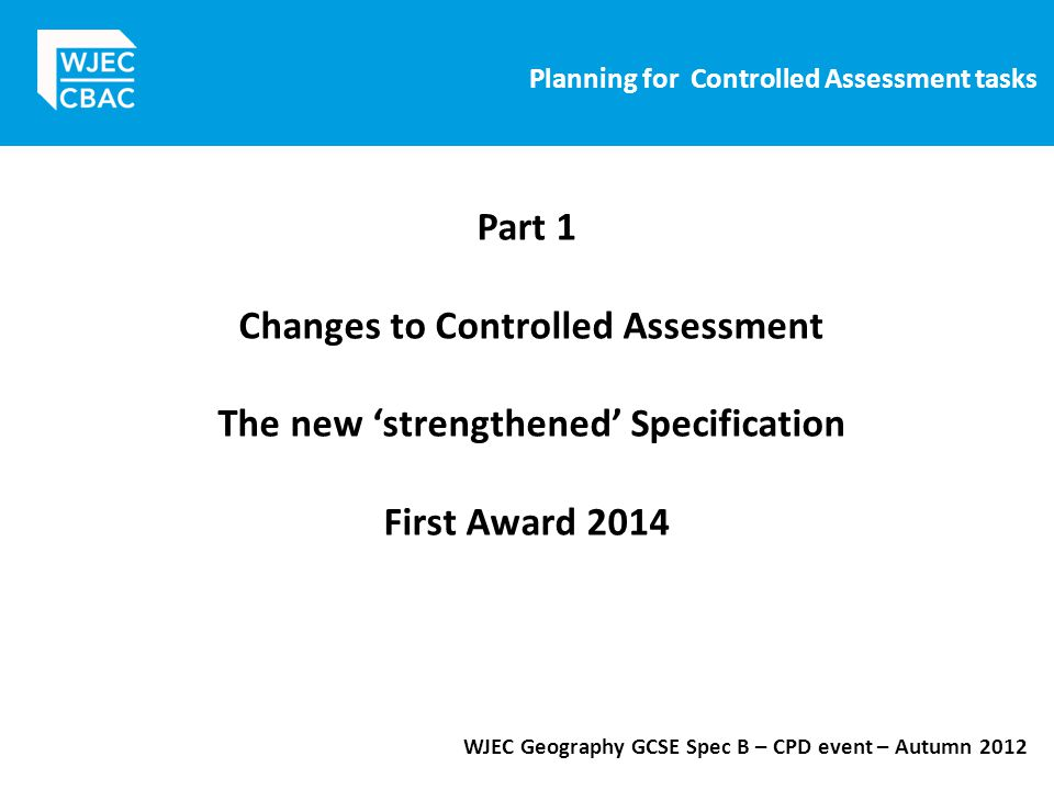 Planning for Controlled Assessment tasks WJEC Geography GCSE Spec B – CPD event – Autumn 2012 Part 1 Changes to Controlled Assessment The new 'strengthened' Specification First Award 2014
