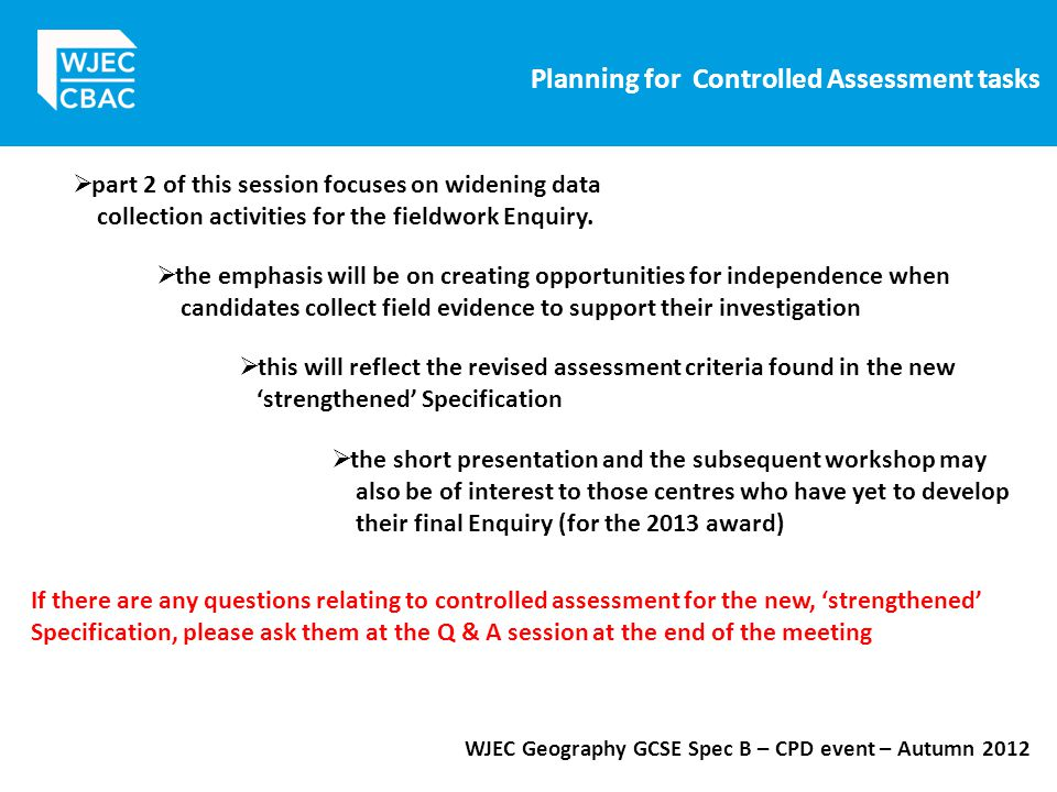 Planning for Controlled Assessment tasks WJEC Geography GCSE Spec B – CPD event – Autumn 2012  part 2 of this session focuses on widening data collection activities for the fieldwork Enquiry.