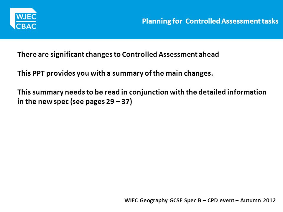 Planning for Controlled Assessment tasks WJEC Geography GCSE Spec B – CPD event – Autumn 2012 There are significant changes to Controlled Assessment ahead This PPT provides you with a summary of the main changes.