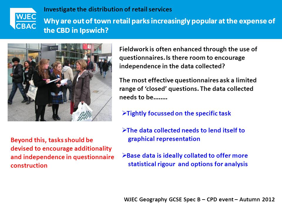 WJEC Geography GCSE Spec B – CPD event – Autumn 2012 Investigate the distribution of retail services Why are out of town retail parks increasingly popular at the expense of the CBD in Ipswich.