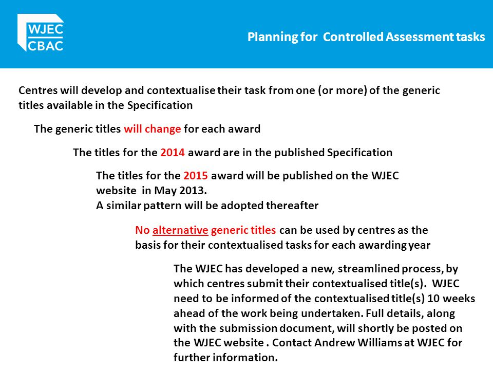 Planning for Controlled Assessment tasks Centres will develop and contextualise their task from one (or more) of the generic titles available in the Specification The generic titles will change for each award The titles for the 2014 award are in the published Specification The titles for the 2015 award will be published on the WJEC website in May 2013.