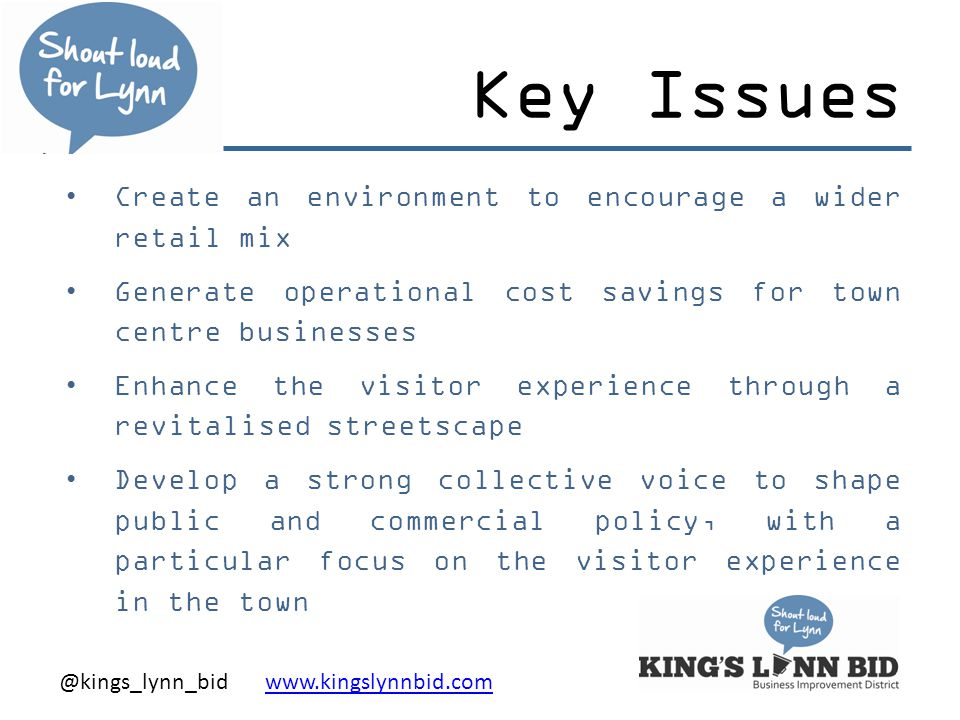 @kings_lynn_bid www.kingslynnbid.comwww.kingslynnbid.com Key Issues Create an environment to encourage a wider retail mix Generate operational cost savings for town centre businesses Enhance the visitor experience through a revitalised streetscape Develop a strong collective voice to shape public and commercial policy, with a particular focus on the visitor experience in the town