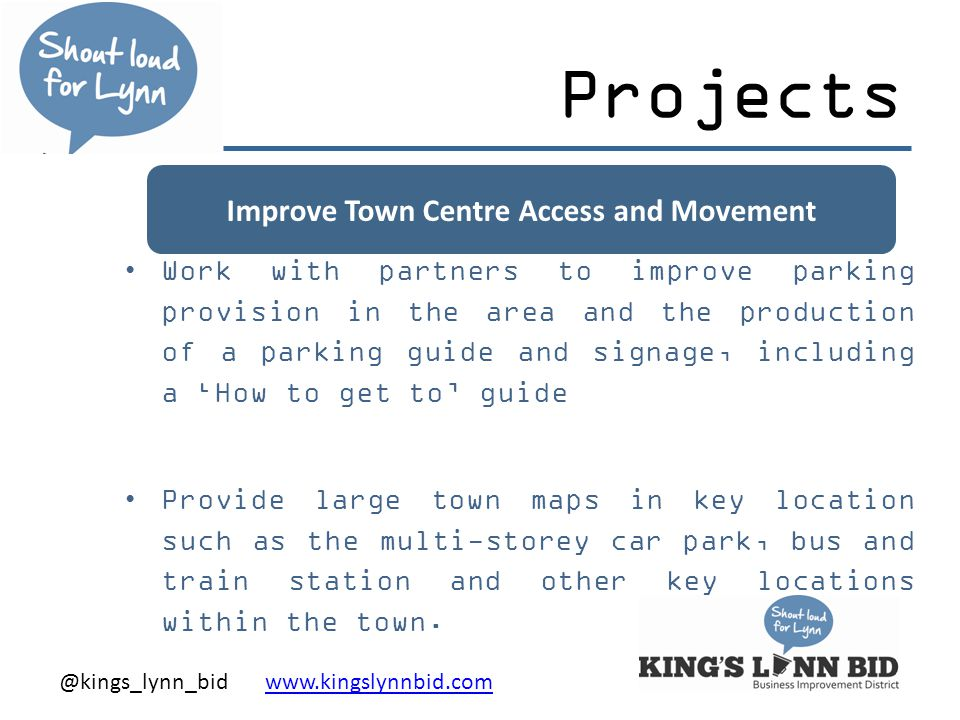 @kings_lynn_bid www.kingslynnbid.comwww.kingslynnbid.com Improve Town Centre Access and Movement Projects Work with partners to improve parking provision in the area and the production of a parking guide and signage, including a 'How to get to' guide Provide large town maps in key location such as the multi-storey car park, bus and train station and other key locations within the town.