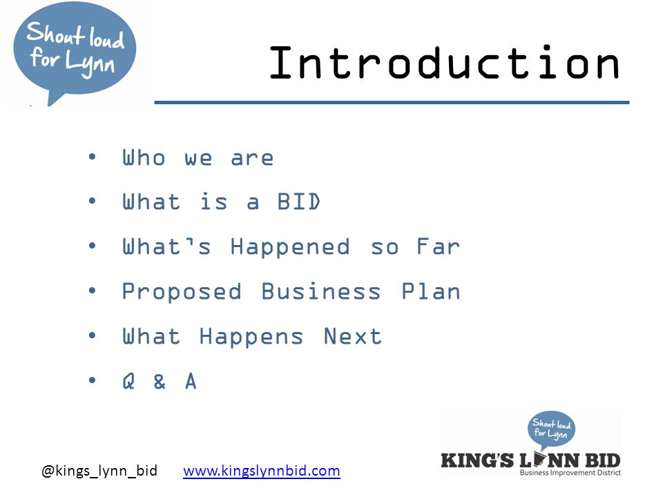 @kings_lynn_bid www.kingslynnbid.comwww.kingslynnbid.com Introduction Who we are What is a BID What's Happened so Far Proposed Business Plan What Happens Next Q & A