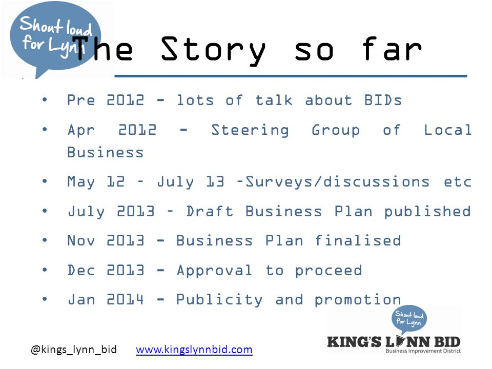 @kings_lynn_bid www.kingslynnbid.comwww.kingslynnbid.com The Story so far Pre 2012 - lots of talk about BIDs Apr 2012 - Steering Group of Local Business May 12 – July 13 –Surveys/discussions etc July 2013 – Draft Business Plan published Nov 2013 - Business Plan finalised Dec 2013 - Approval to proceed Jan 2014 - Publicity and promotion
