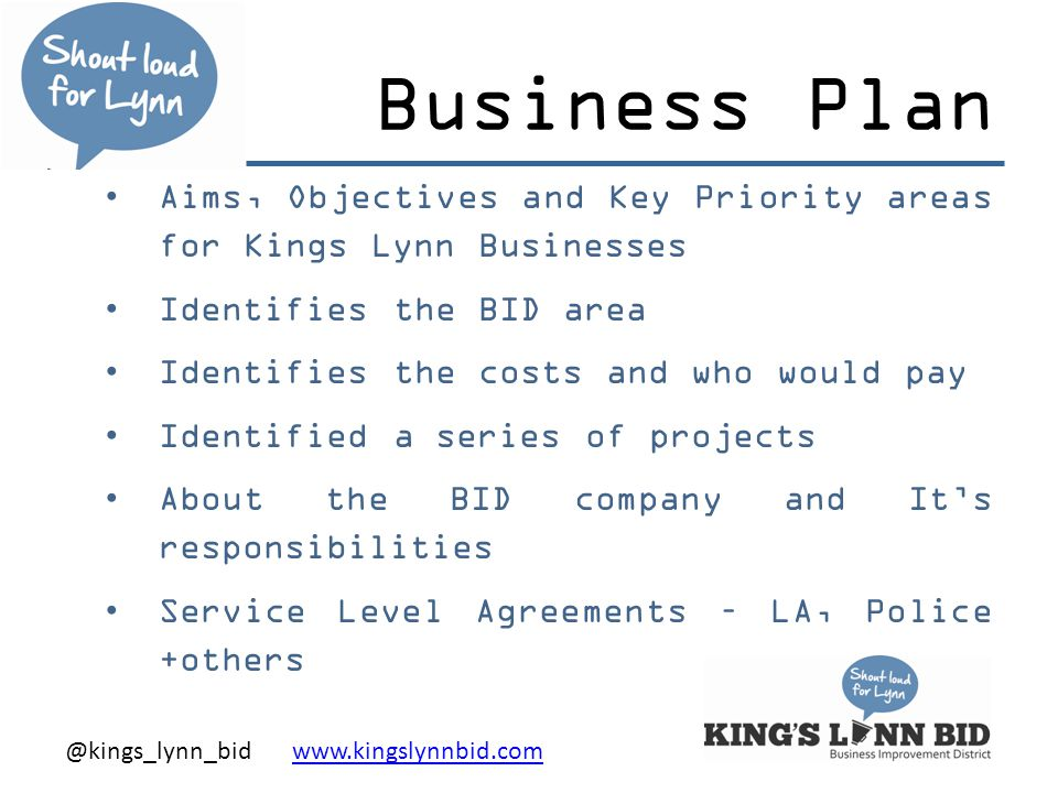 @kings_lynn_bid www.kingslynnbid.comwww.kingslynnbid.com Business Plan Aims, Objectives and Key Priority areas for Kings Lynn Businesses Identifies the BID area Identifies the costs and who would pay Identified a series of projects About the BID company and It's responsibilities Service Level Agreements – LA, Police +others
