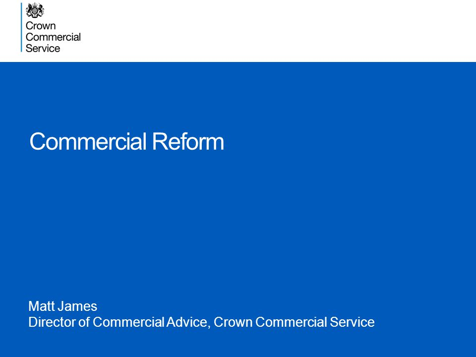 Commercial Reform Matt James Director of Commercial Advice, Crown Commercial Service