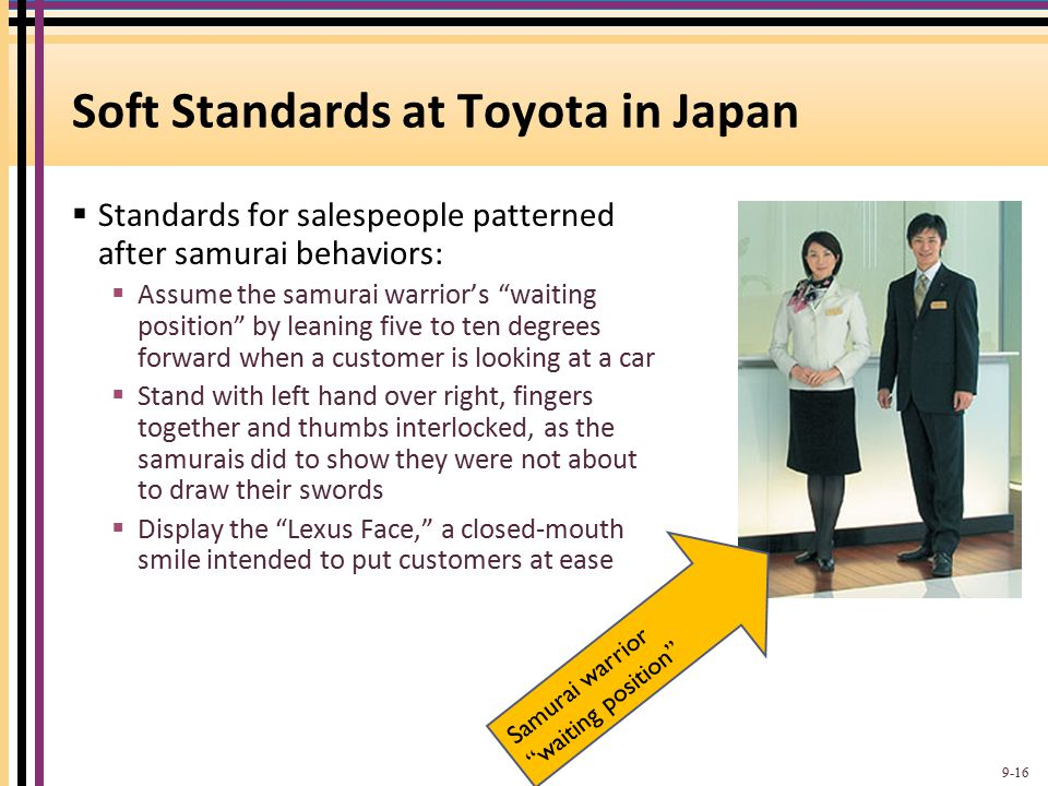 """Soft Standards at Toyota in Japan  Standards for salespeople patterned after samurai behaviors:  Assume the samurai warrior's """"waiting position"""" by"""