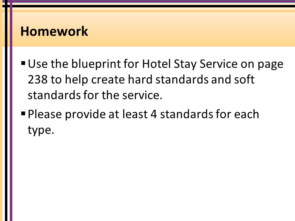 Homework  Use the blueprint for Hotel Stay Service on page 238 to help create hard standards and soft standards for the service.  Please provide at