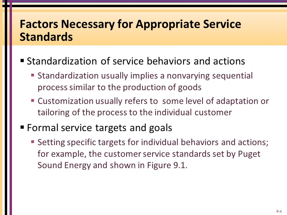 Factors Necessary for Appropriate Service Standards  Standardization of service behaviors and actions  Standardization usually implies a nonvarying