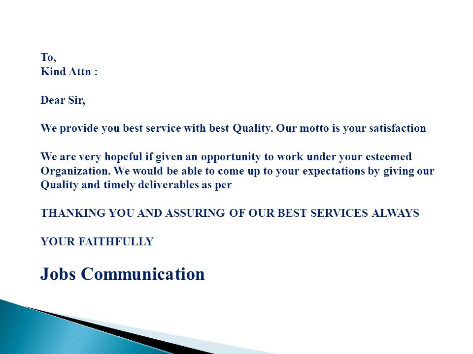 To, Kind Attn : Dear Sir, We provide you best service with best Quality. Our motto is your satisfaction We are very hopeful if given an opportunity to