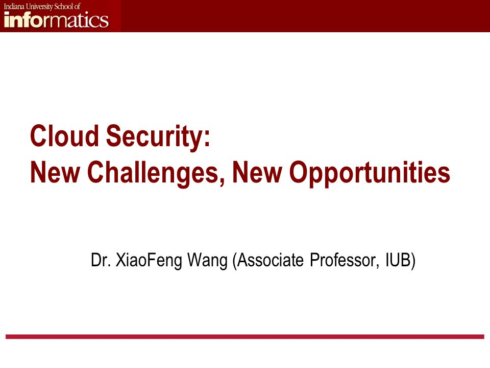 Dr. XiaoFeng Wang (Associate Professor, IUB) Cloud Security: New Challenges, New Opportunities