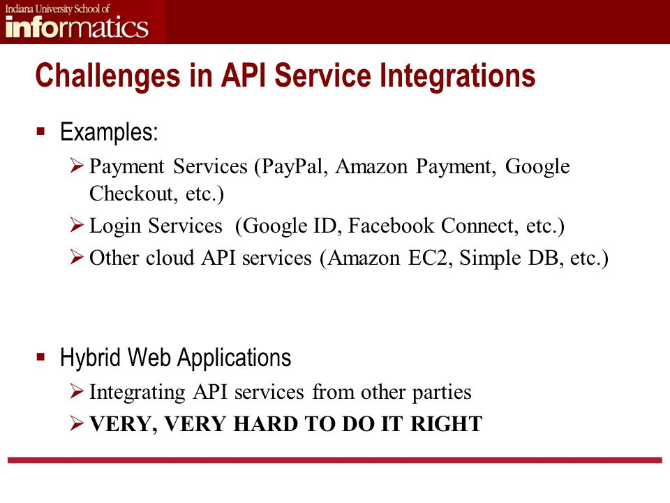 Challenges in API Service Integrations  Examples:  Payment Services (PayPal, Amazon Payment, Google Checkout, etc.)  Login Services (Google ID, Facebook Connect, etc.)  Other cloud API services (Amazon EC2, Simple DB, etc.)  Hybrid Web Applications  Integrating API services from other parties  VERY, VERY HARD TO DO IT RIGHT