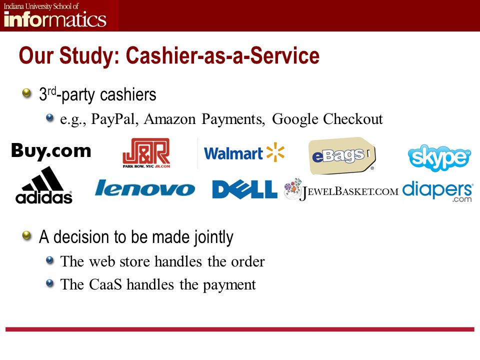 Our Study: Cashier-as-a-Service 3 rd -party cashiers e.g., PayPal, Amazon Payments, Google Checkout A decision to be made jointly The web store handles the order The CaaS handles the payment