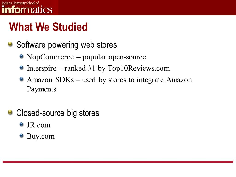 Software powering web stores NopCommerce – popular open-source Interspire – ranked #1 by Top10Reviews.com Amazon SDKs – used by stores to integrate Amazon Payments Closed-source big stores JR.com Buy.com What We Studied