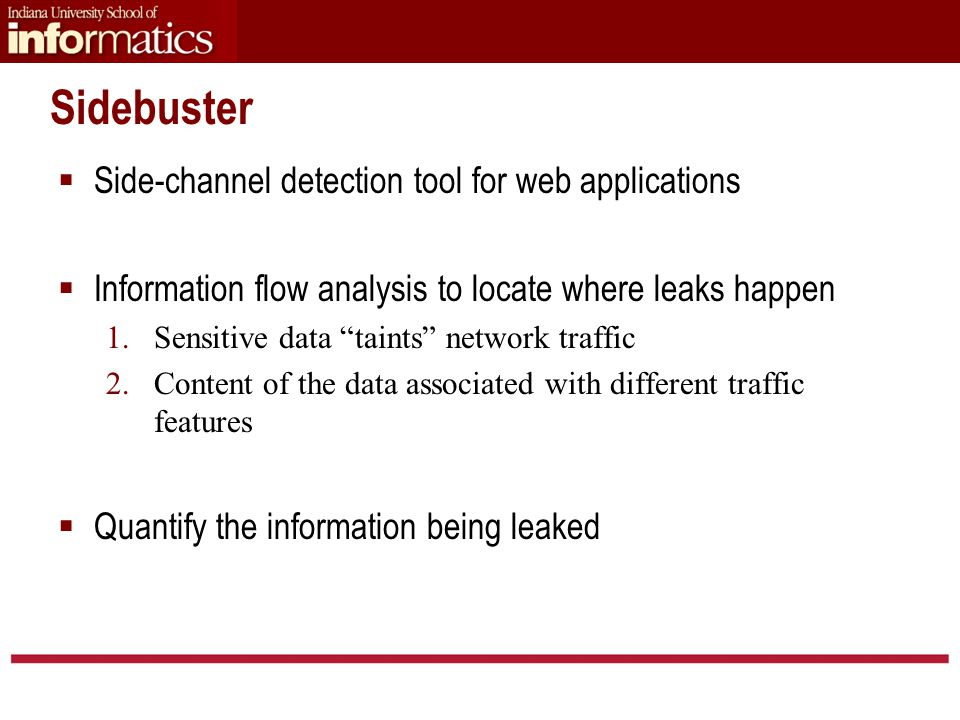 Sidebuster  Side-channel detection tool for web applications  Information flow analysis to locate where leaks happen 1.Sensitive data taints network traffic 2.Content of the data associated with different traffic features  Quantify the information being leaked