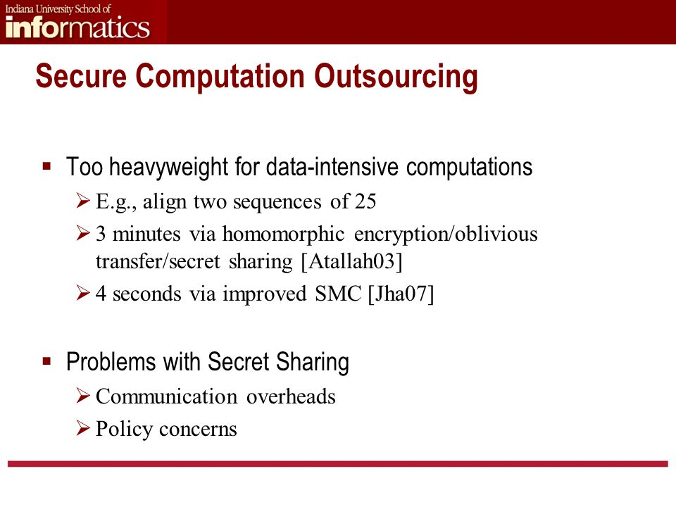 Secure Computation Outsourcing  Too heavyweight for data-intensive computations  E.g., align two sequences of 25  3 minutes via homomorphic encryption/oblivious transfer/secret sharing [Atallah03]  4 seconds via improved SMC [Jha07]  Problems with Secret Sharing  Communication overheads  Policy concerns