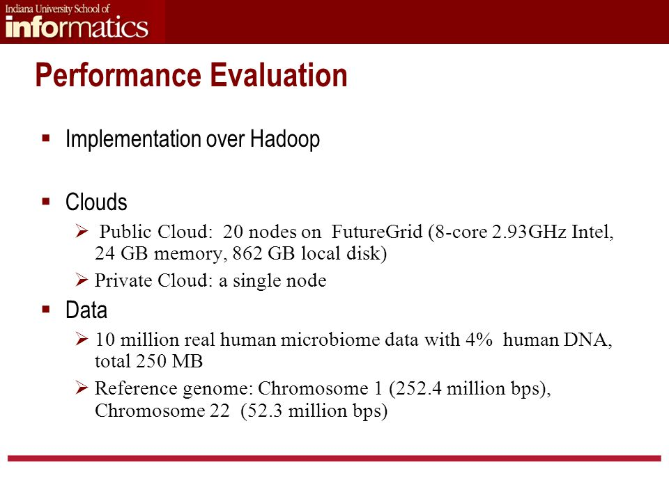 Performance Evaluation  Implementation over Hadoop  Clouds  Public Cloud: 20 nodes on FutureGrid (8-core 2.93GHz Intel, 24 GB memory, 862 GB local disk)  Private Cloud: a single node  Data  10 million real human microbiome data with 4% human DNA, total 250 MB  Reference genome: Chromosome 1 (252.4 million bps), Chromosome 22 (52.3 million bps)