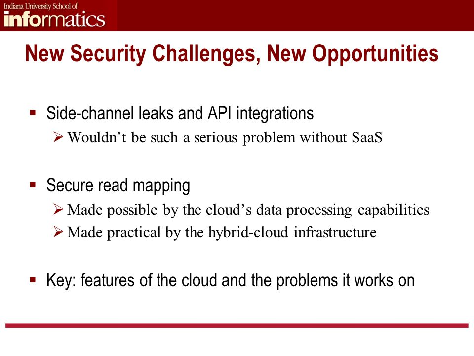 New Security Challenges, New Opportunities  Side-channel leaks and API integrations  Wouldn't be such a serious problem without SaaS  Secure read mapping  Made possible by the cloud's data processing capabilities  Made practical by the hybrid-cloud infrastructure  Key: features of the cloud and the problems it works on