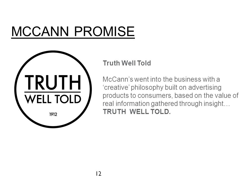 MCCANN PROMISE 12 Truth Well Told McCann's went into the business with a 'creative' philosophy built on advertising products to consumers, based on th