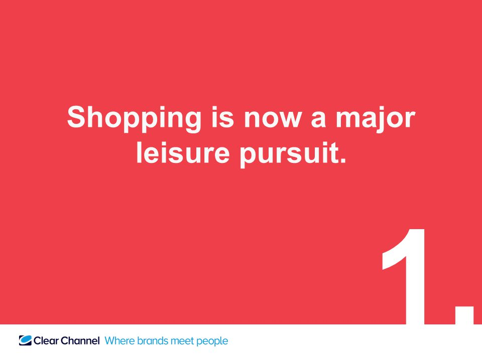 Shopping is now a major leisure pursuit. 1.