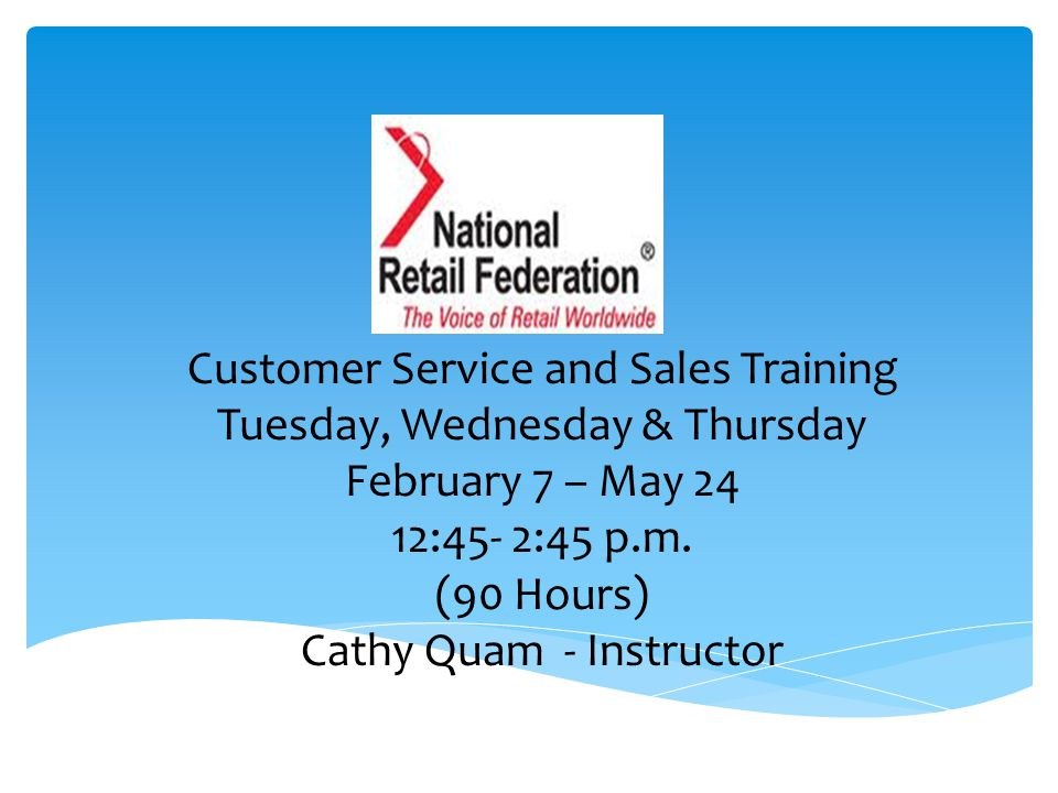 Customer Service and Sales Training Tuesday, Wednesday & Thursday February 7 – May 24 12:45- 2:45 p.m.