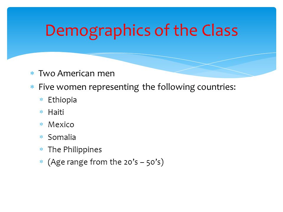  Two American men  Five women representing the following countries:  Ethiopia  Haiti  Mexico  Somalia  The Philippines  (Age range from the 20's – 50's) Demographics of the Class
