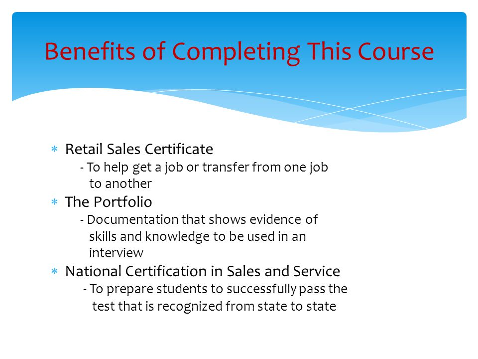  Retail Sales Certificate - To help get a job or transfer from one job to another  The Portfolio - Documentation that shows evidence of skills and knowledge to be used in an interview  National Certification in Sales and Service - To prepare students to successfully pass the test that is recognized from state to state Benefits of Completing This Course