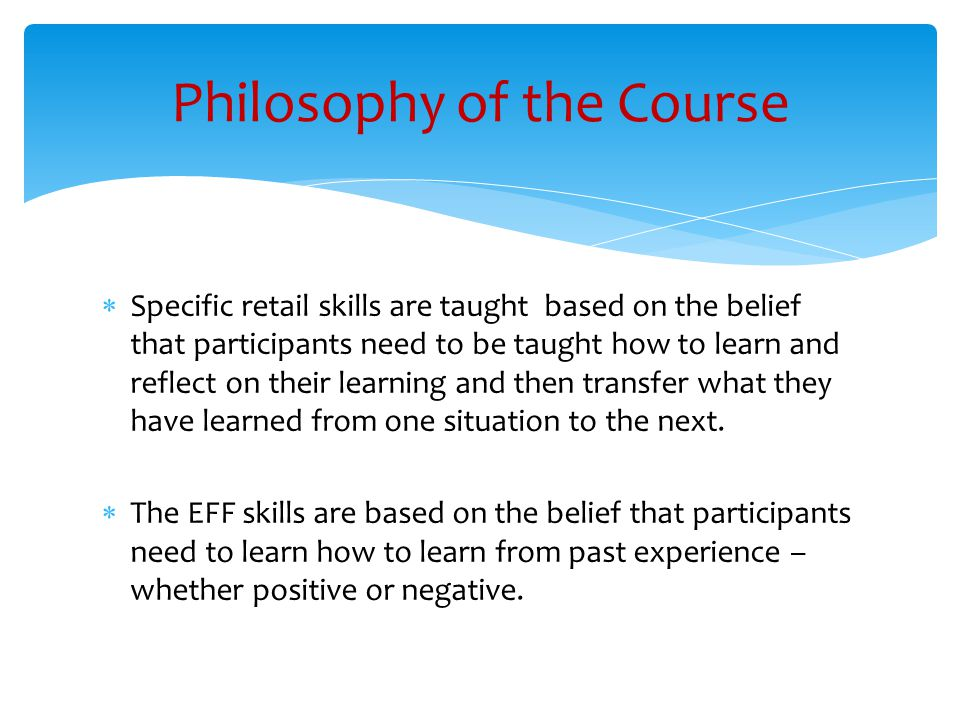  Specific retail skills are taught based on the belief that participants need to be taught how to learn and reflect on their learning and then transfer what they have learned from one situation to the next.