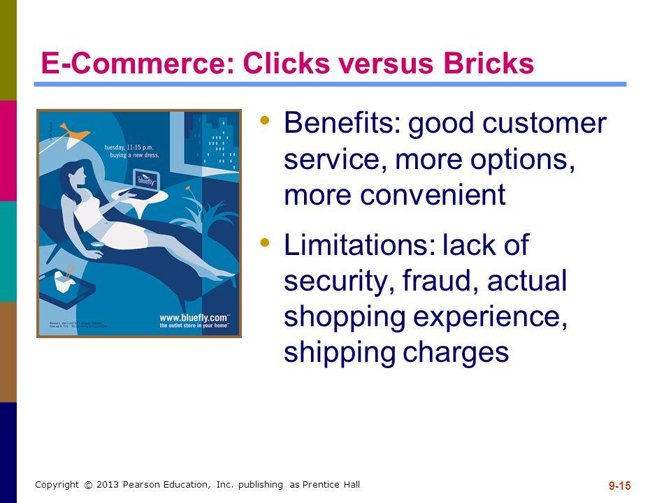9-15 Copyright © 2013 Pearson Education, Inc. publishing as Prentice Hall E-Commerce: Clicks versus Bricks Benefits: good customer service, more optio