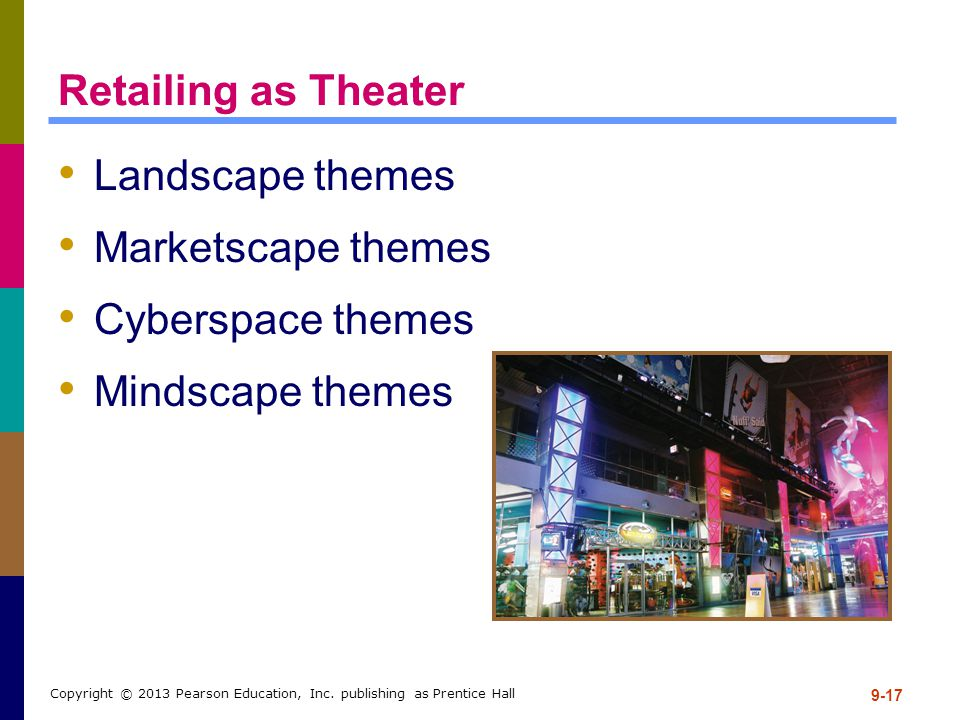 9-17 Copyright © 2013 Pearson Education, Inc. publishing as Prentice Hall Retailing as Theater Landscape themes Marketscape themes Cyberspace themes M