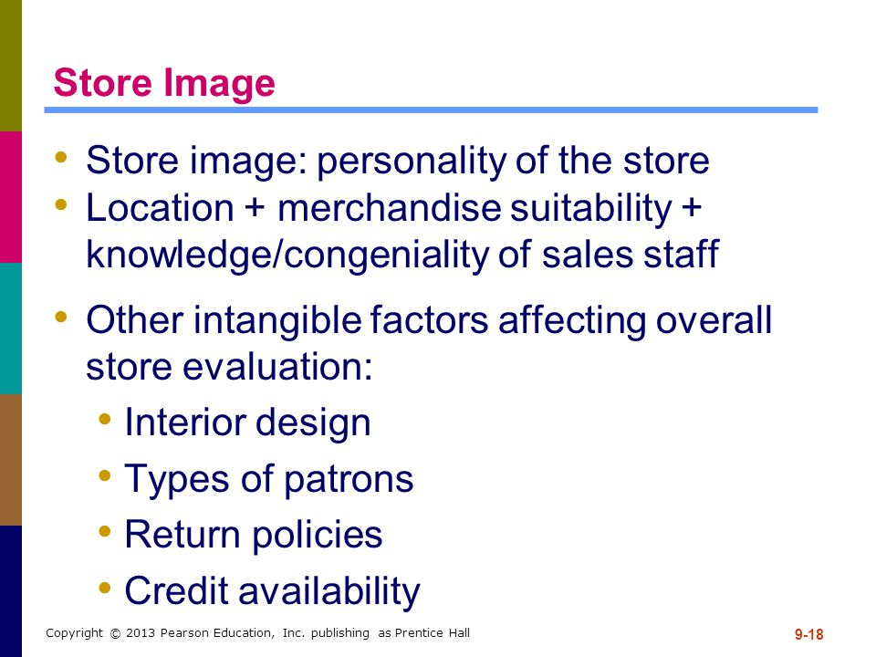 9-18 Copyright © 2013 Pearson Education, Inc. publishing as Prentice Hall Store Image Store image: personality of the store Location + merchandise sui