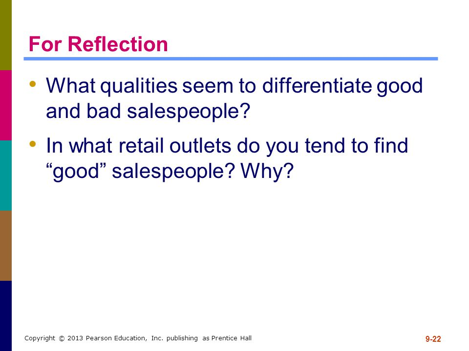 9-22 Copyright © 2013 Pearson Education, Inc. publishing as Prentice Hall For Reflection What qualities seem to differentiate good and bad salespeople