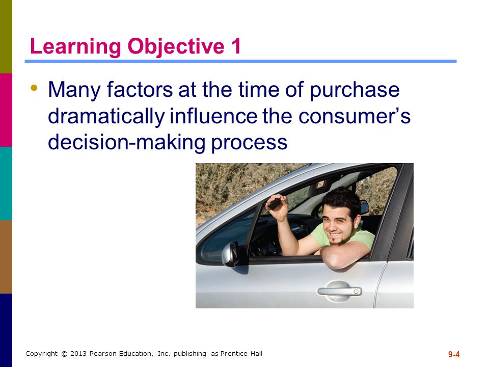 Learning Objective 1 Many factors at the time of purchase dramatically influence the consumer's decision-making process 9-4 Copyright © 2013 Pearson E