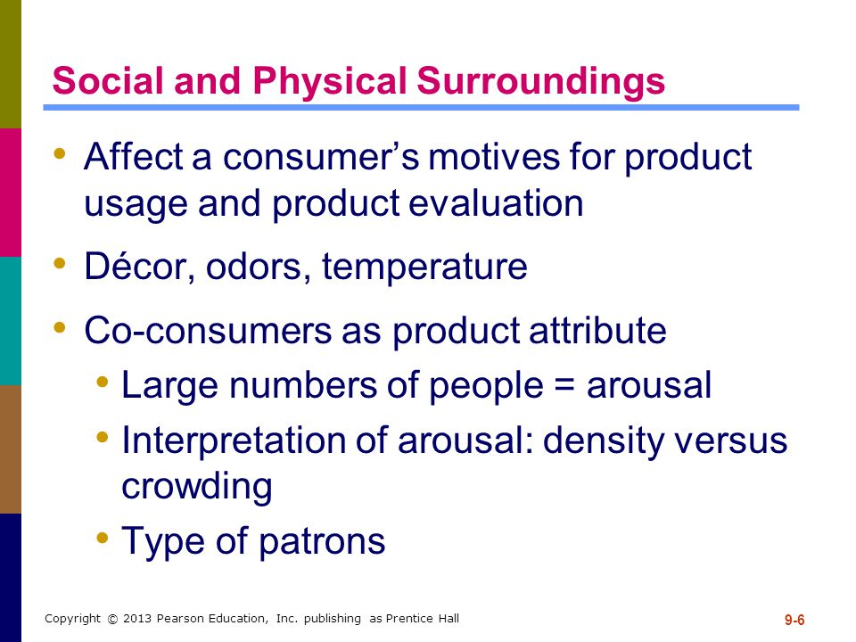 9-6 Copyright © 2013 Pearson Education, Inc. publishing as Prentice Hall Social and Physical Surroundings Affect a consumer's motives for product usag