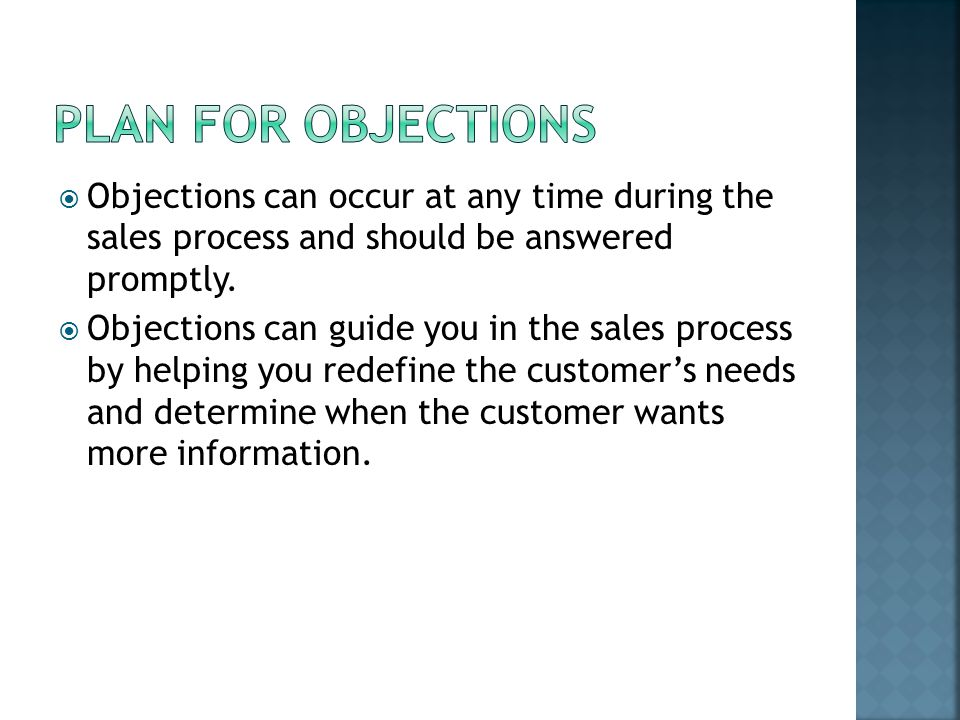  Objections can occur at any time during the sales process and should be answered promptly.  Objections can guide you in the sales process by helpin
