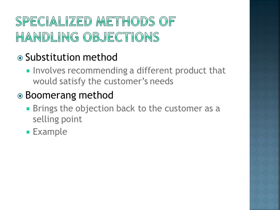  Substitution method  Involves recommending a different product that would satisfy the customer's needs  Boomerang method  Brings the objection ba