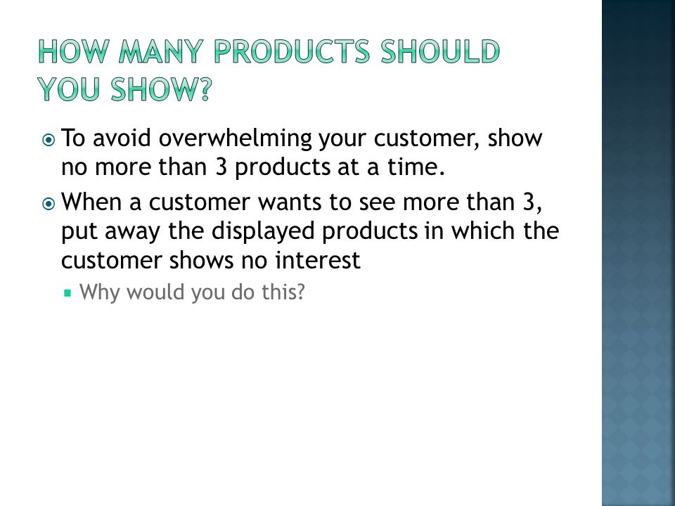  To avoid overwhelming your customer, show no more than 3 products at a time.  When a customer wants to see more than 3, put away the displayed prod