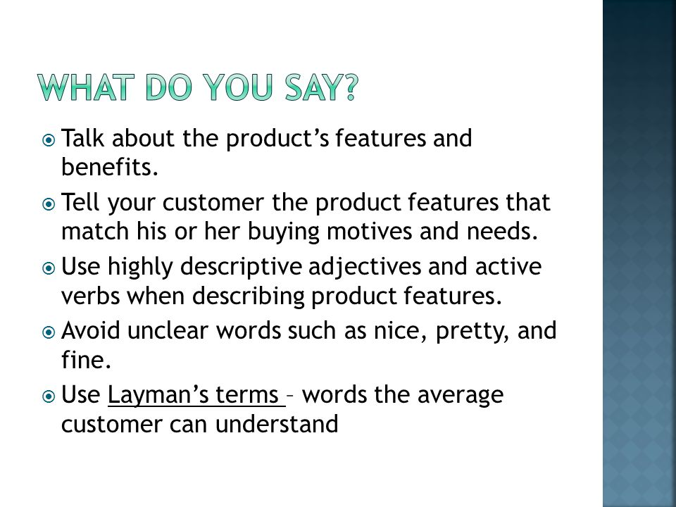  Talk about the product's features and benefits.  Tell your customer the product features that match his or her buying motives and needs.  Use high