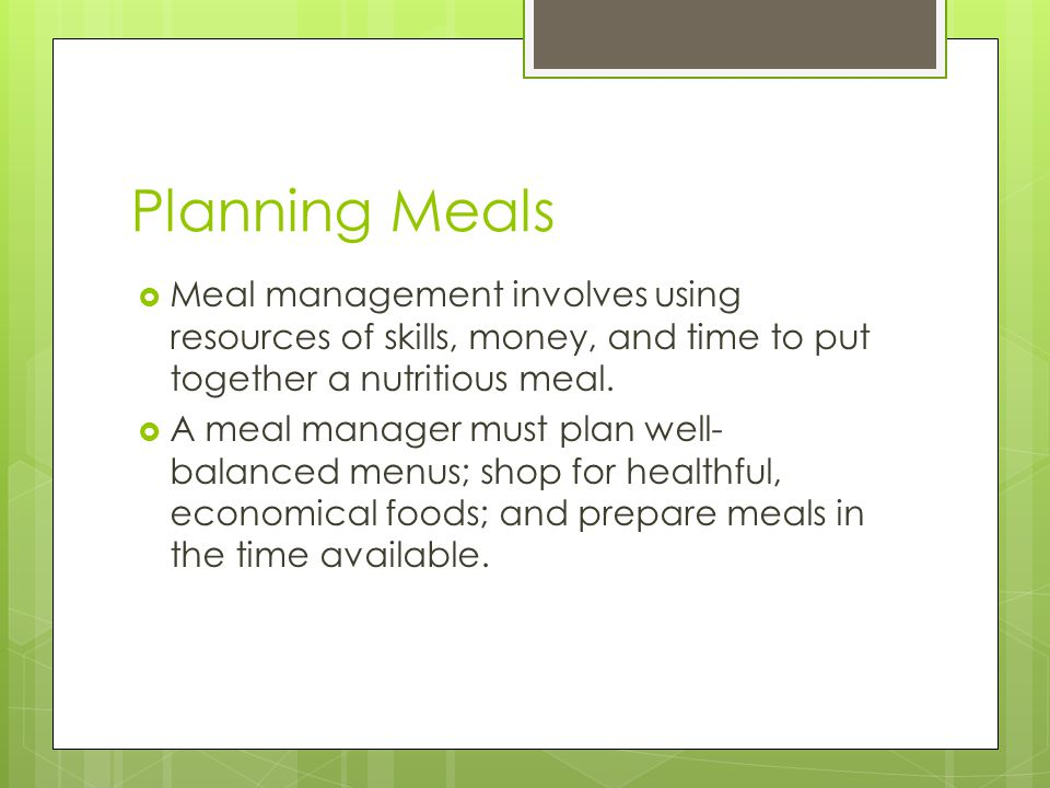 Planning Meals  Meal management involves using resources of skills, money, and time to put together a nutritious meal.  A meal manager must plan wel