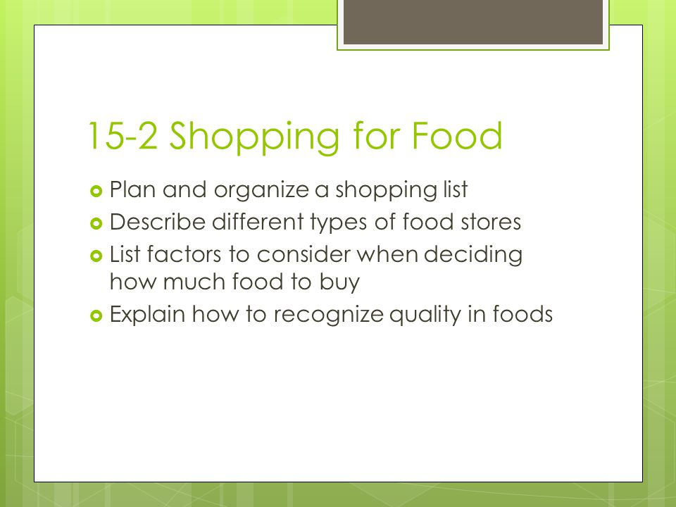 15-2 Shopping for Food  Plan and organize a shopping list  Describe different types of food stores  List factors to consider when deciding how much