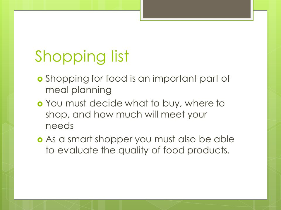 Shopping list  Shopping for food is an important part of meal planning  You must decide what to buy, where to shop, and how much will meet your need