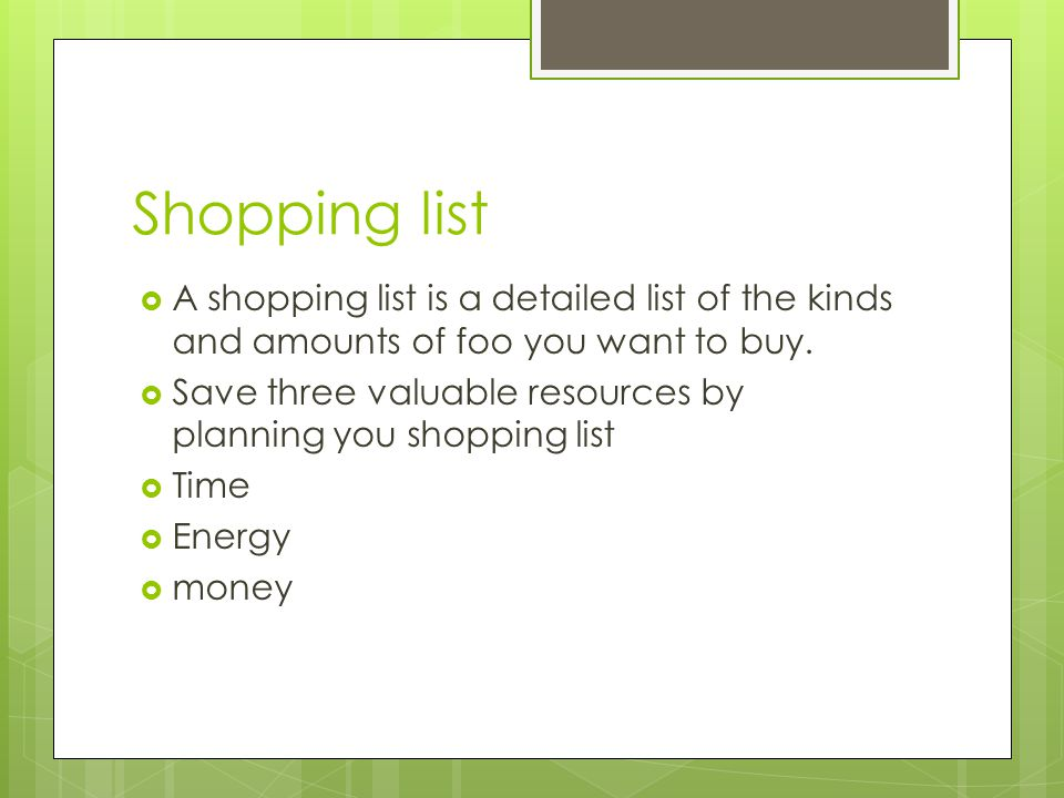 Shopping list  A shopping list is a detailed list of the kinds and amounts of foo you want to buy.  Save three valuable resources by planning you sh