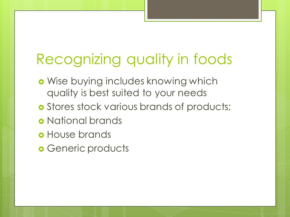 Recognizing quality in foods  Wise buying includes knowing which quality is best suited to your needs  Stores stock various brands of products;  Na