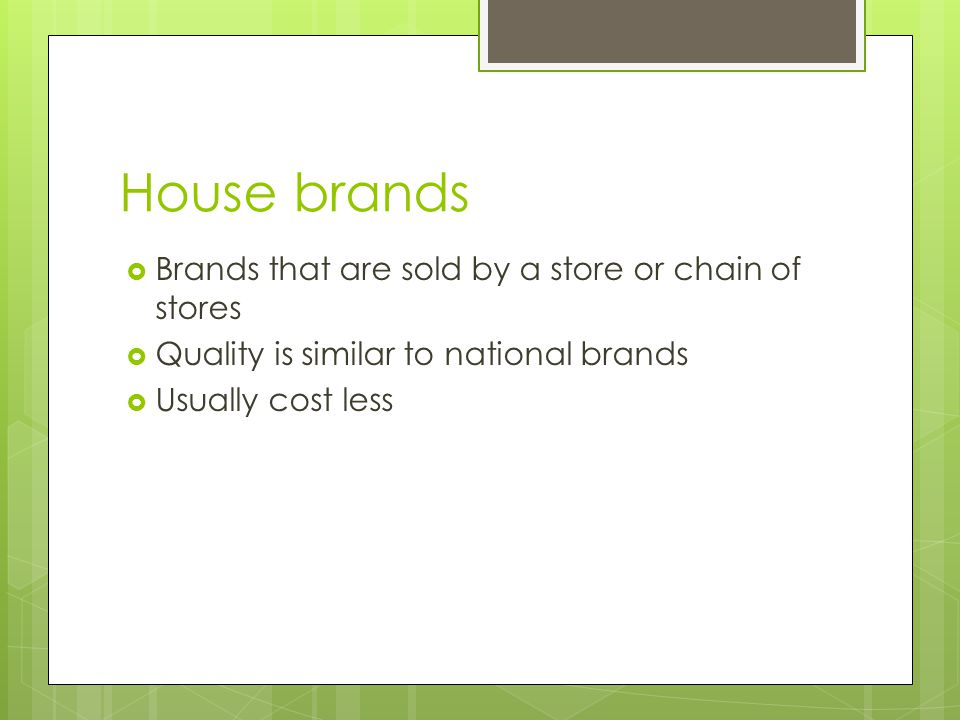 House brands  Brands that are sold by a store or chain of stores  Quality is similar to national brands  Usually cost less