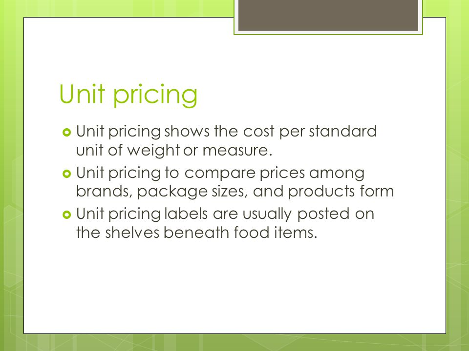 Unit pricing  Unit pricing shows the cost per standard unit of weight or measure.  Unit pricing to compare prices among brands, package sizes, and p