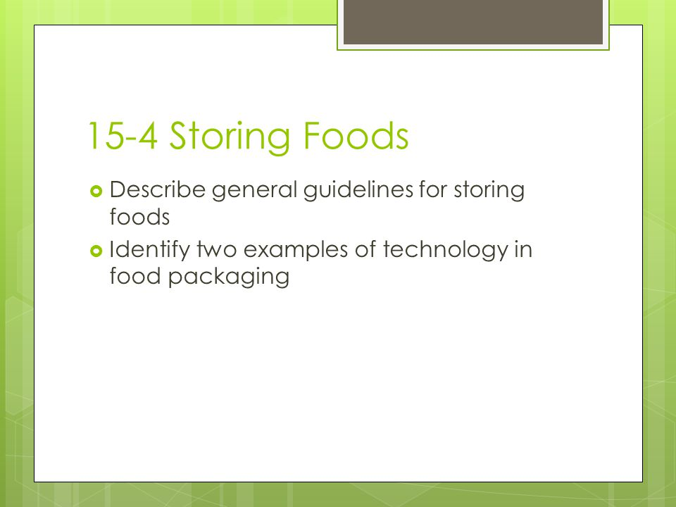15-4 Storing Foods  Describe general guidelines for storing foods  Identify two examples of technology in food packaging