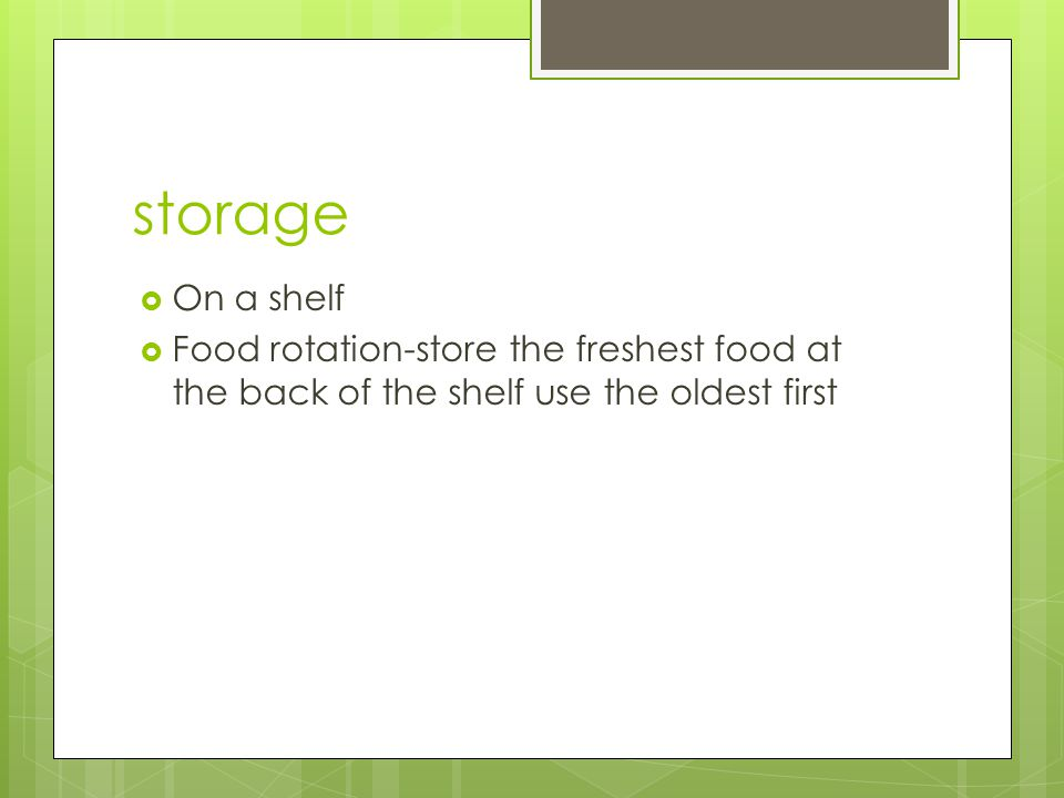 storage  On a shelf  Food rotation-store the freshest food at the back of the shelf use the oldest first